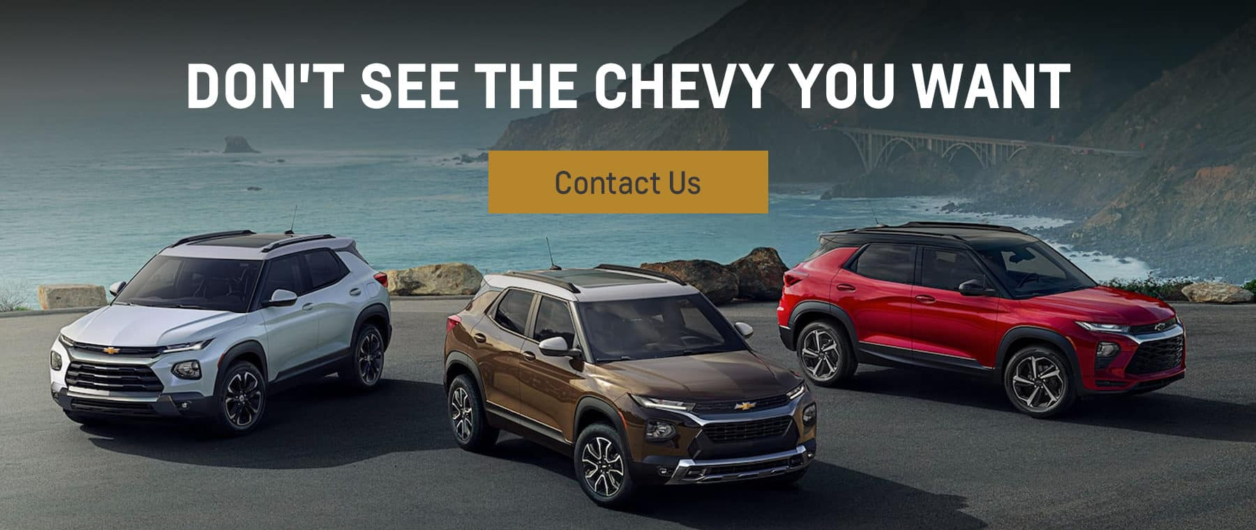 Don't see the Chevy You Want, Contact Us
