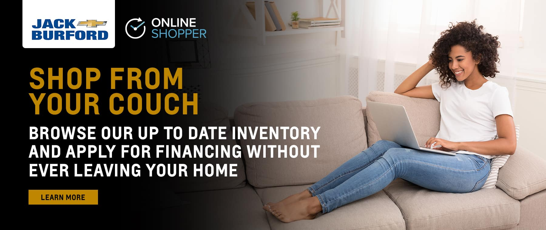 Shop from your couch! Browse up to date inventory and apply for financing from home